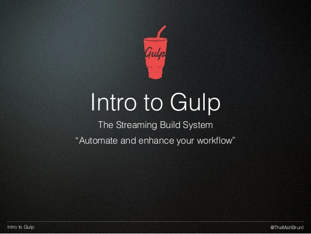 """@TheMattBruntIntro to Gulp Intro to Gulp The Streaming Build System """"Automate and enhance your workflow"""""""