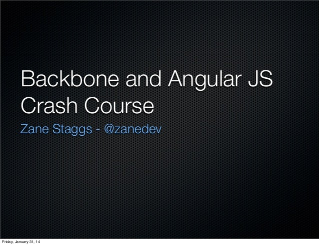 Backbone and Angular JS Crash Course Zane Staggs - @zanedev  Friday, January 31, 14