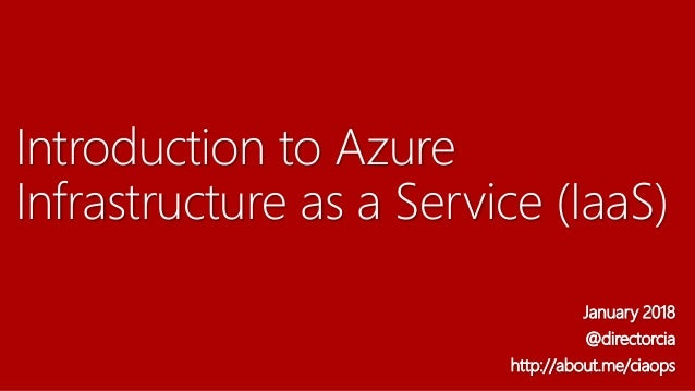 Introduction to Azure Infrastructure as a Service (IaaS) January 2018 @directorcia http://about.me/ciaops