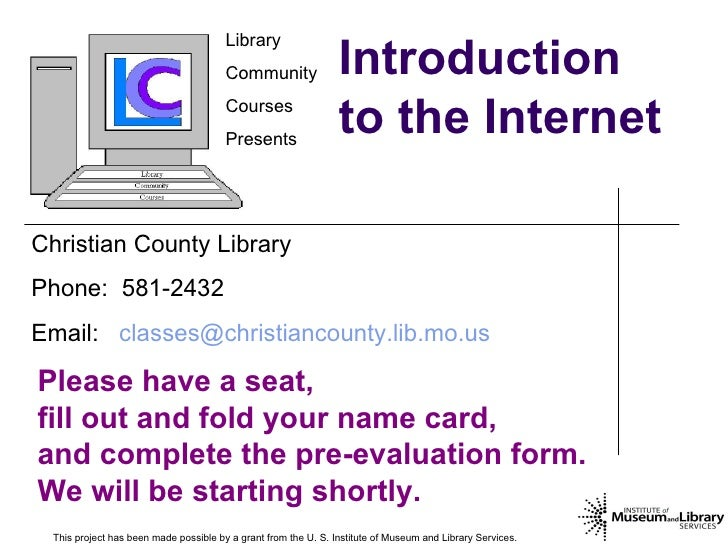 Introduction to the Internet This project has been made possible by a grant from the U. S. Institute of Museum and Library...