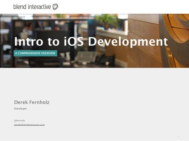 Intro to iOS DevelopmentA COMPREHENSIVE OVERVIEWDerek FernholzDeveloper@fernholzderek@blendinteractive.com                ...