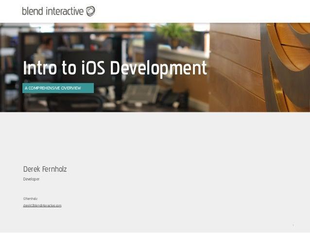 Intro to iOS Development A COMPREHENSIVE OVERVIEWDerek FernholzDeveloper@fernholzderek@blendinteractive.com               ...