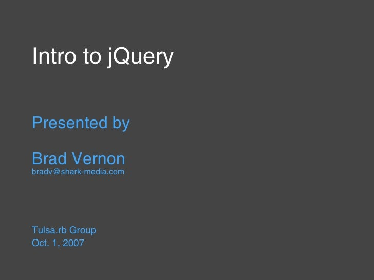 Intro to jQuery Presented by Brad Vernon [email_address] Tulsa.rb Group  Oct. 1, 2007