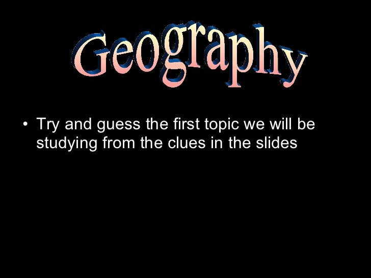 <ul><li>Try and guess the first topic we will be studying from the clues in the slides </li></ul>Geography