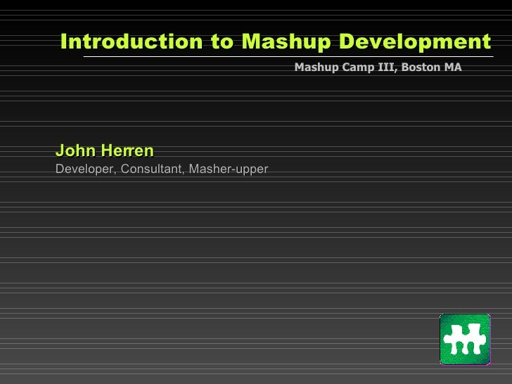 Introduction to Mashup Development John Herren Developer, Consultant, Masher-upper Mashup Camp III, Boston MA