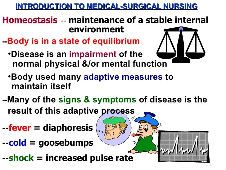 INTRODUCTION TO MEDICAL-SURGICAL NURSING Homeostasis -- Body is in a state of equilibrium <ul><li>Disease is an  impairmen...
