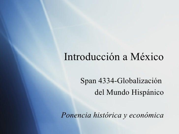 Introducci ón a México Span 4334-Globalizaci ón  del Mundo Hispánico Ponencia hist órica y económica