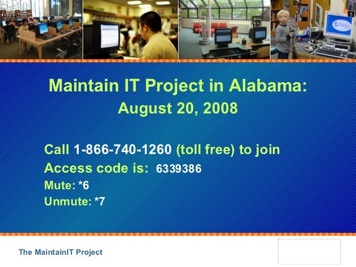 Maintain IT Project in Alabama: August 20, 2008 Call  1-866-740-1260  (toll free) to join Access code is:  6339386 Mute:  ...