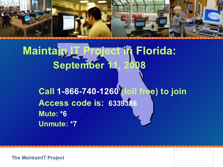 Maintain IT Project in Florida: September 11, 2008 Call  1-866-740-1260  (toll free) to join Access code is:  6339386 Mute...