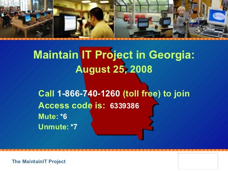 Maintain IT Project in Georgia: August 25, 2008 Call  1-866-740-1260  (toll free) to join Access code is:  6339386 Mute:  ...
