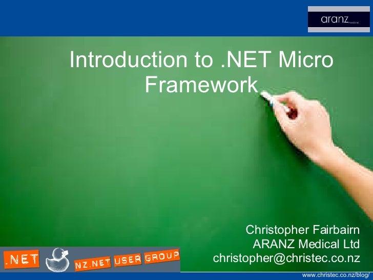 Introduction to .NET Micro Framework Christopher Fairbairn ARANZ Medical Ltd [email_address]