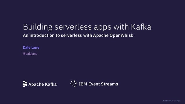 © 2019 IBM Corporation Building serverless apps with Kafka Dale Lane An introduction to serverless with Apache OpenWhisk I...