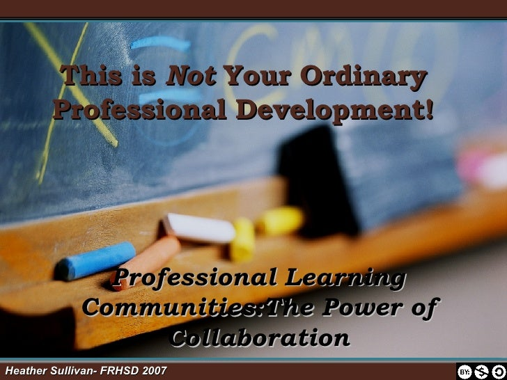 This is  Not  Your Ordinary Professional Development! Professional Learning Communities:The Power of Collaboration Heather...