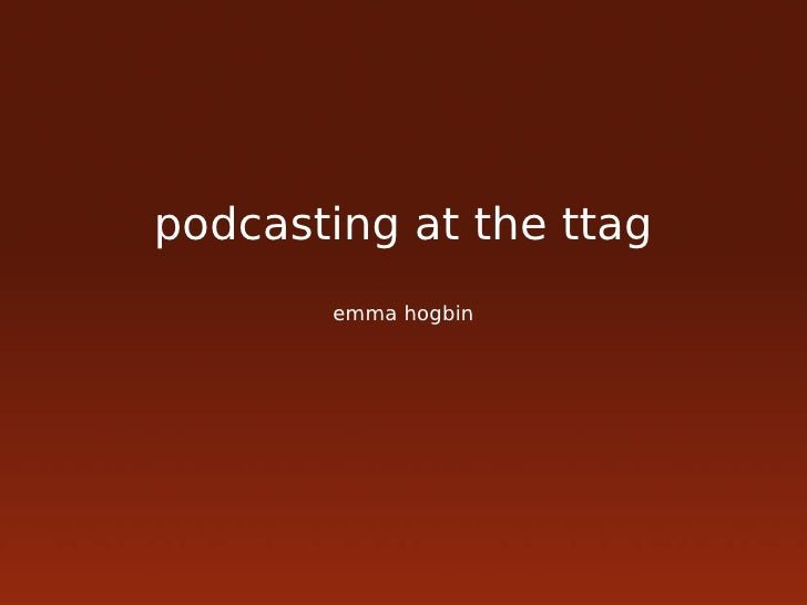 podcasting at the ttag        emma hogbin