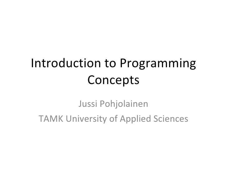Introduction to Programming Concepts Jussi Pohjolainen TAMK University of Applied Sciences