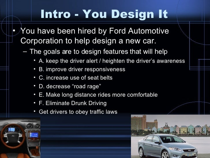 Intro - You Design It <ul><li>You have been hired by Ford Automotive Corporation to help design a new car. </li></ul><ul><...