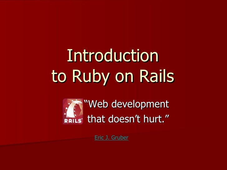 """Introduction to Ruby on Rails     """"Web development      that doesn't hurt.""""       Eric J. Gruber"""
