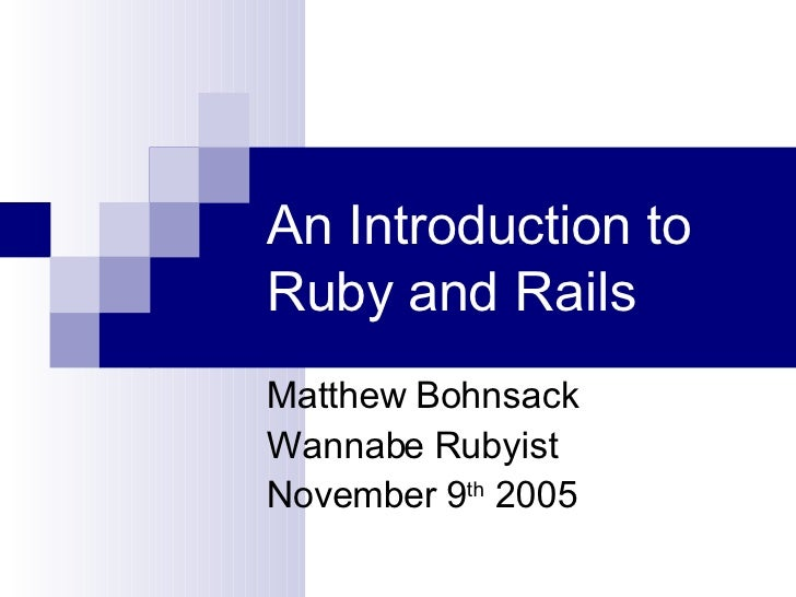An Introduction to Ruby and Rails Matthew Bohnsack Wannabe Rubyist November 9 th  2005