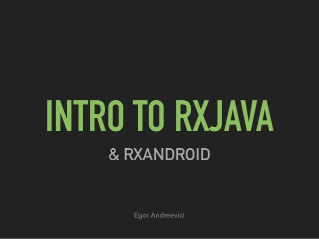 INTRO TO RXJAVA & RXANDROID Egor Andreevici