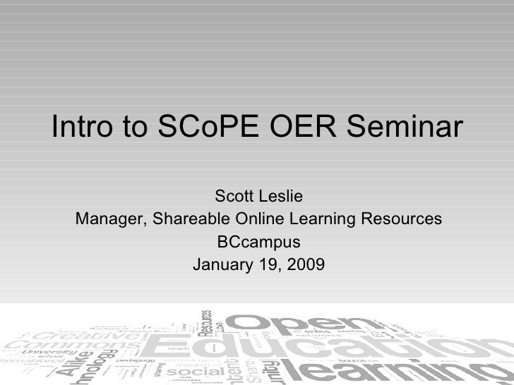 Intro to SCoPE OER Seminar Scott Leslie Manager, Shareable Online Learning Resources BCcampus January 19, 2009