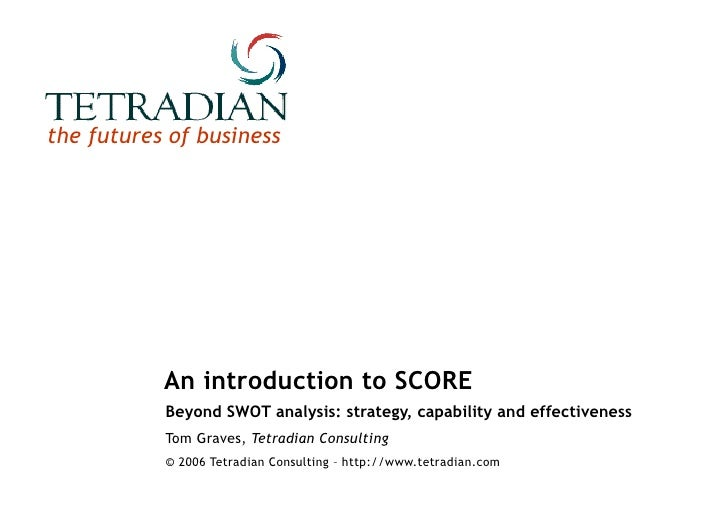 An introduction to SCORE Beyond SWOT analysis: strategy, capability and effectiveness Tom Graves,  Tetradian Consulting © ...