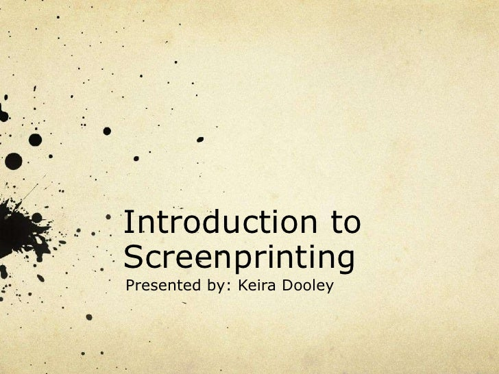 Introduction toScreenprinting<br />Presented by: Keira Dooley<br />
