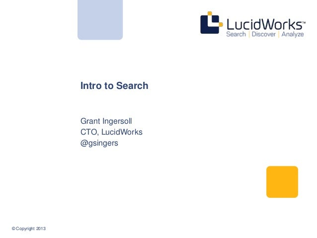 © Copyright 2013 Intro to Search Grant Ingersoll CTO, LucidWorks @gsingers