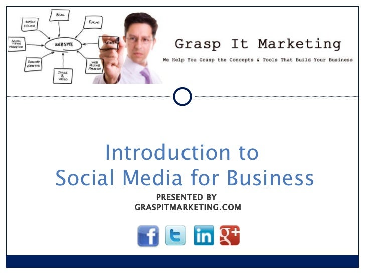 PRESENTED BY  GRASPITMARKETING.COM Introduction to  Social Media for Business [INSERT LOGO]