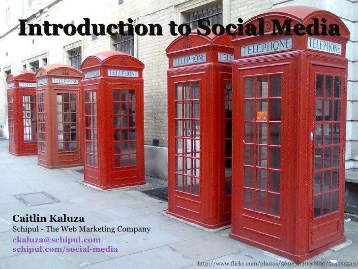 Introduction to Social Media Caitlin Kaluza Schipul - The Web Marketing Company [email_address] schipul.com/social-media h...