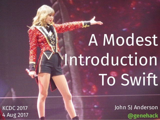 A Modest Introduction To Swift KCDC 2017 4 Aug 2017 John SJ Anderson @genehack