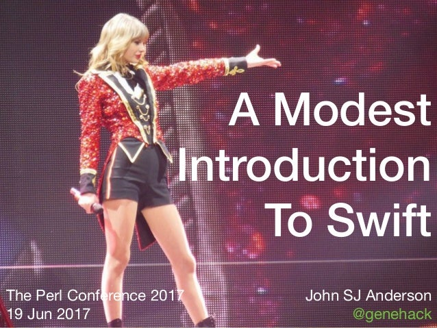 A Modest Introduction To Swift The Perl Conference 2017  19 Jun 2017 John SJ Anderson  @genehack