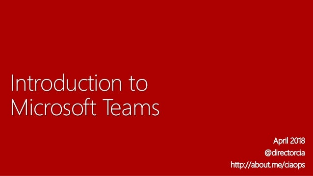 Introduction to Microsoft Teams April 2018 @directorcia http://about.me/ciaops