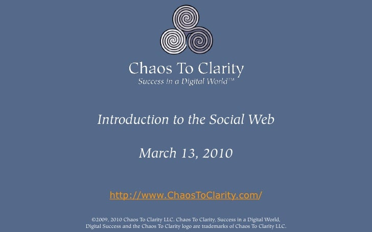 Introduction to the Social Web                        March 13, 2010             http://www.ChaosToClarity.com/    ©2009, ...