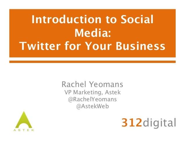 Introduction to SocialMedia:Twitter for Your Business312digitalRachel YeomansVP Marketing, Astek@RachelYeomans@AstekWeb