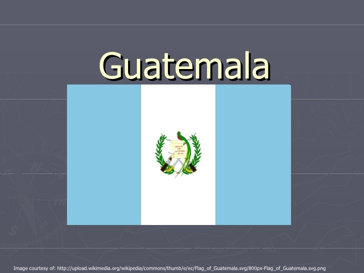 Guatemala Image courtesy of: http://upload.wikimedia.org/wikipedia/commons/thumb/e/ec/Flag_of_Guatemala.svg/800px-Flag_of_...