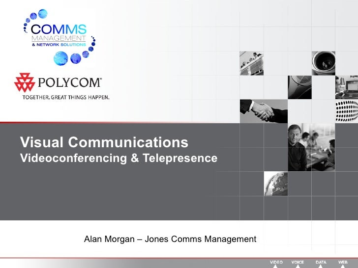 Visual Communications Videoconferencing & Telepresence Alan Morgan – Jones Comms Management
