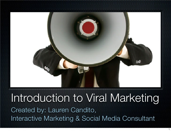 Introduction to Viral Marketing Created by: Lauren Candito, Interactive Marketing & Social Media Consultant               ...