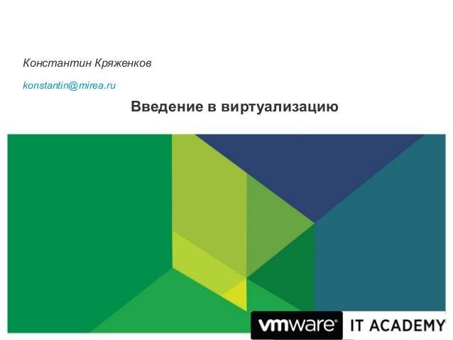 Константин Кряженковkonstantin@mirea.ru                      Введение в виртуализацию                                     ...