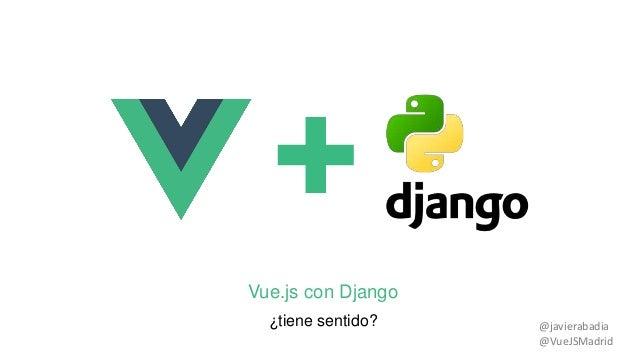 Vue.js con Django ¿tiene sentido? @javierabadia @VueJSMadrid