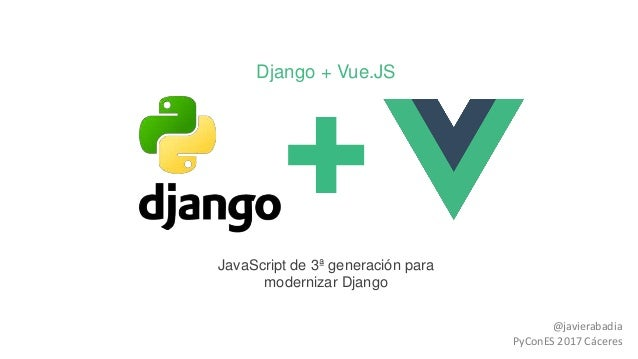 Django + Vue.JS JavaScript de 3ª generación para modernizar Django @javierabadia PyConES 2017 Cáceres