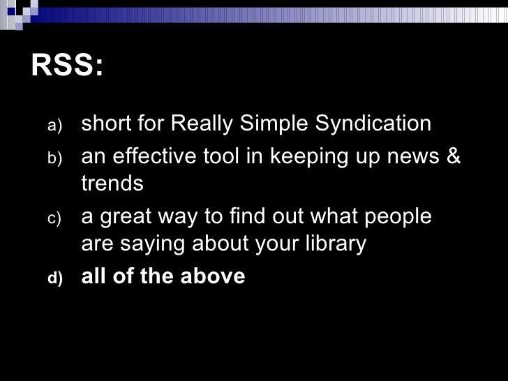 RSS: <ul><li>short for Really Simple Syndication </li></ul><ul><li>an effective tool in keeping up news & trends </li></ul...