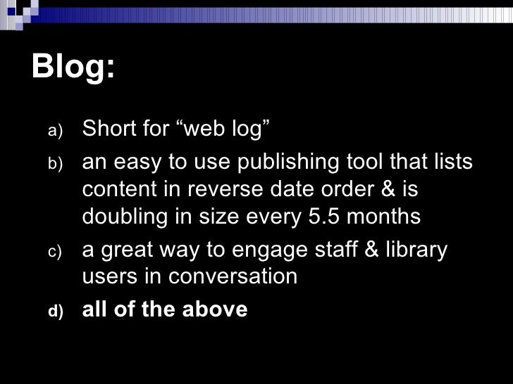 "Blog: <ul><li>Short for ""web log"" </li></ul><ul><li>an easy to use publishing tool that lists content in reverse date orde..."
