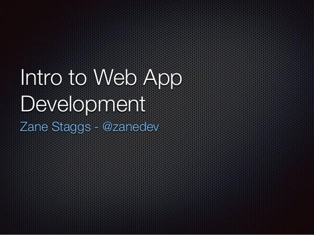 Intro to Web App Development Zane Staggs - @zanedev