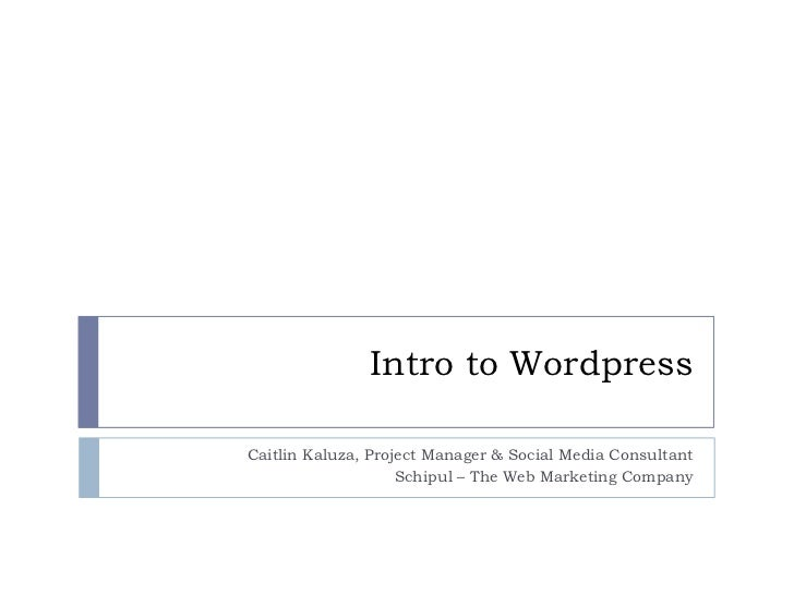 Intro to Wordpress Caitlin Kaluza, Project Manager & Social Media Consultant Schipul – The Web Marketing Company