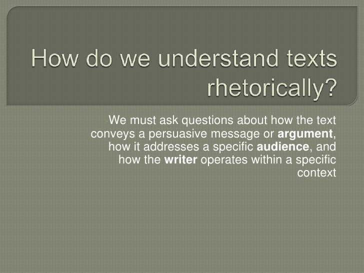 How do we understand texts rhetorically?<br /><ul><li>We must ask questions about how the text conveys a persuasive messag...