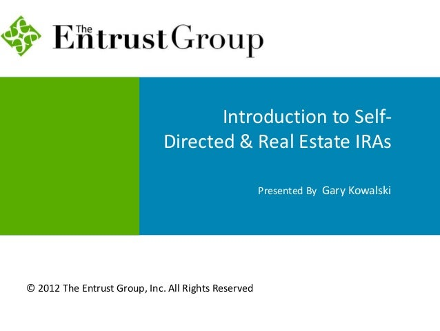 Introduction to Self- Directed & Real Estate IRAs Presented By Gary Kowalski © 2012 The Entrust Group, Inc. All Rights Res...