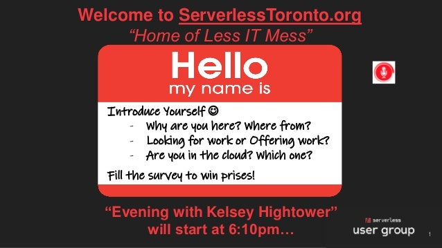 "Welcome to ServerlessToronto.org ""Home of Less IT Mess"" 1 Introduce Yourself ☺ - Why are you here? Where from? - Looking f..."