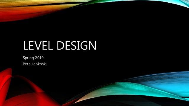 LEVEL DESIGN Spring 2019 Petri Lankoski