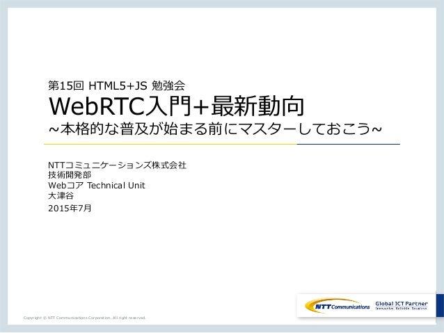 Copyright © NTT Communications Corporation. All right reserved. 第15回 HTML5+JS 勉強会 WebRTC⼊入⾨門+最新動向 ~本格的な普及が始まる前にマスターしておこう~...
