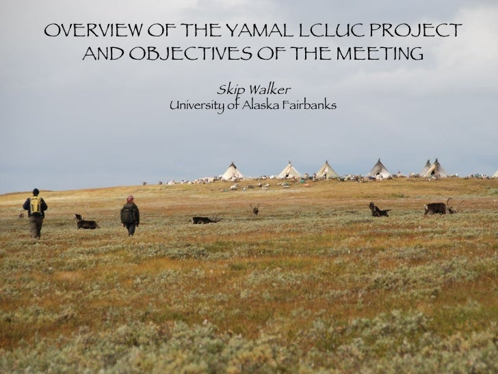OVERVIEW OF THE YAMAL LCLUC PROJECT AND OBJECTIVES OF THE MEETING Skip Walker University of Alaska Fairbanks